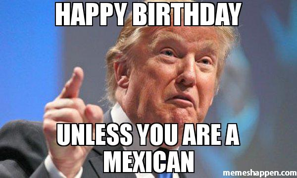 0_1484647394807_HAPPY-BIRTHDAY-UNLESS-YOU-ARE-A-MEXICAN-meme-40923.jpg